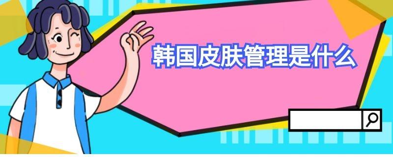 韩国皮肤管理是什么插图