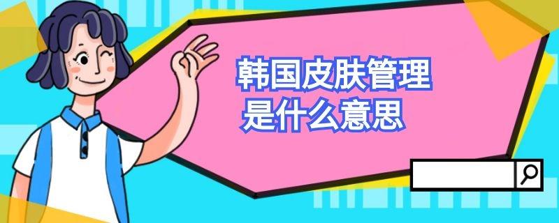 韩国皮肤管理是什么意思插图