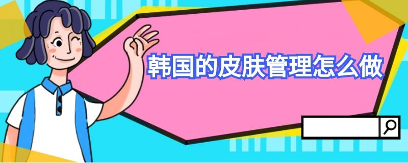 韩国的皮肤管理怎么做插图