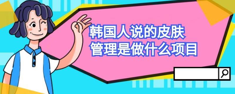 韩国人说的皮肤管理是做什么项目插图