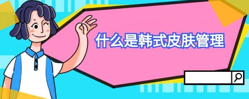 什么是韩式皮肤管理插图
