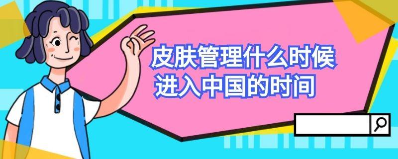 皮肤管理什么时候进入中国的时间插图