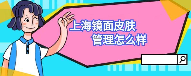 上海镜面皮肤管理怎么样插图