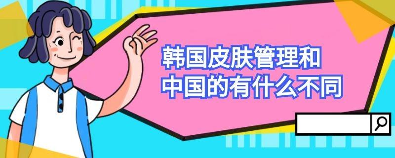 韩国皮肤管理和中国的有什么不同插图
