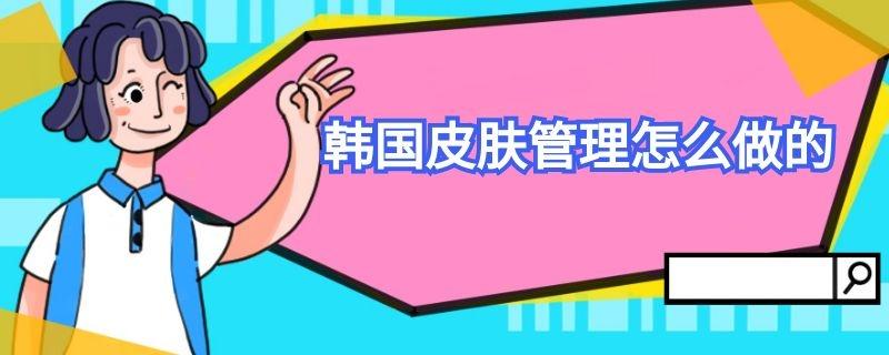 韩国皮肤管理怎么做的插图