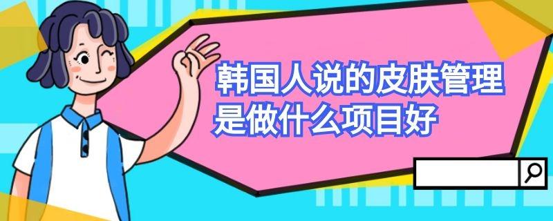 韩国人说的皮肤管理是做什么项目好插图
