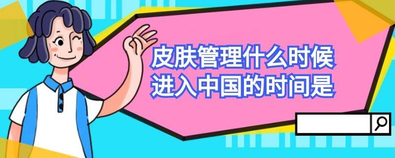 皮肤管理什么时候进入中国的时间是插图