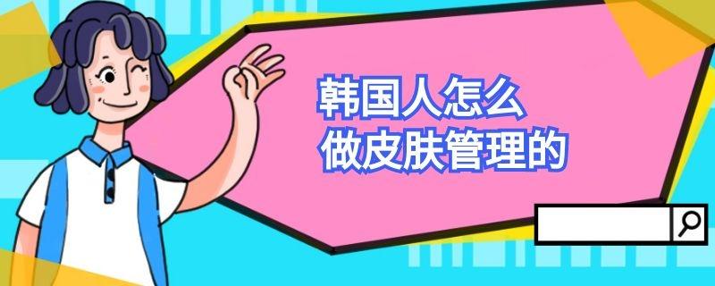 韩国人怎么做皮肤管理的插图
